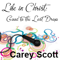 Life in Christ: Good to the Last Drop