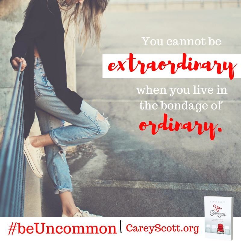 You cannot be extraordinary when you live in the bondage of ordinary. #beUncommon