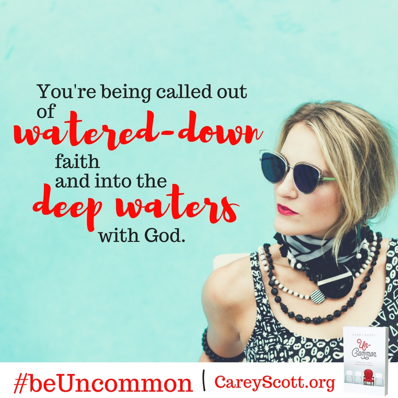You're being called out of water-down faith and into the deep waters with God. #beUncommon