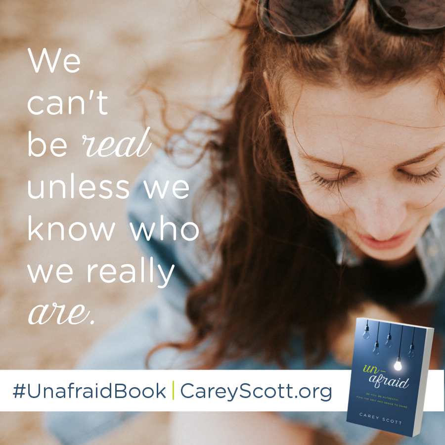 We can't be real unless we know who we really are. #UnafraidBook | CareyScott.org