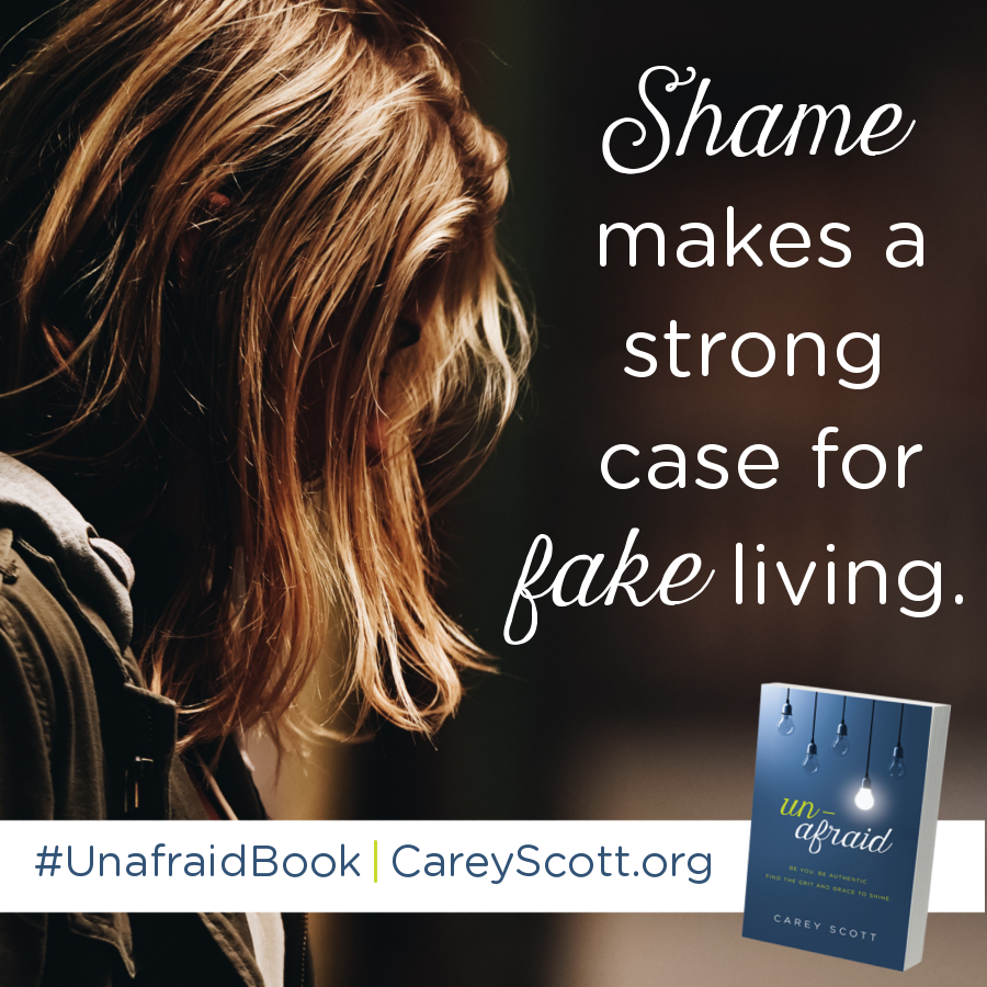 Shame makes a strong case for fake living. #UnafraidBook | CareyScott.org