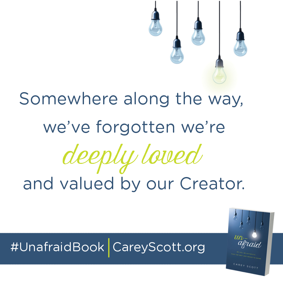 Somewhere along the way, we've forgotten we're deeply loved and valued by our Creator. #UnafraidBook | CareyScott.org