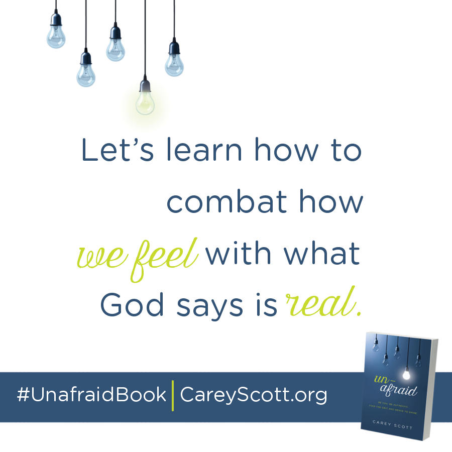 Let's learn how to combat how we feel with what God says is real. #UnafraidBook | CareyScott.org
